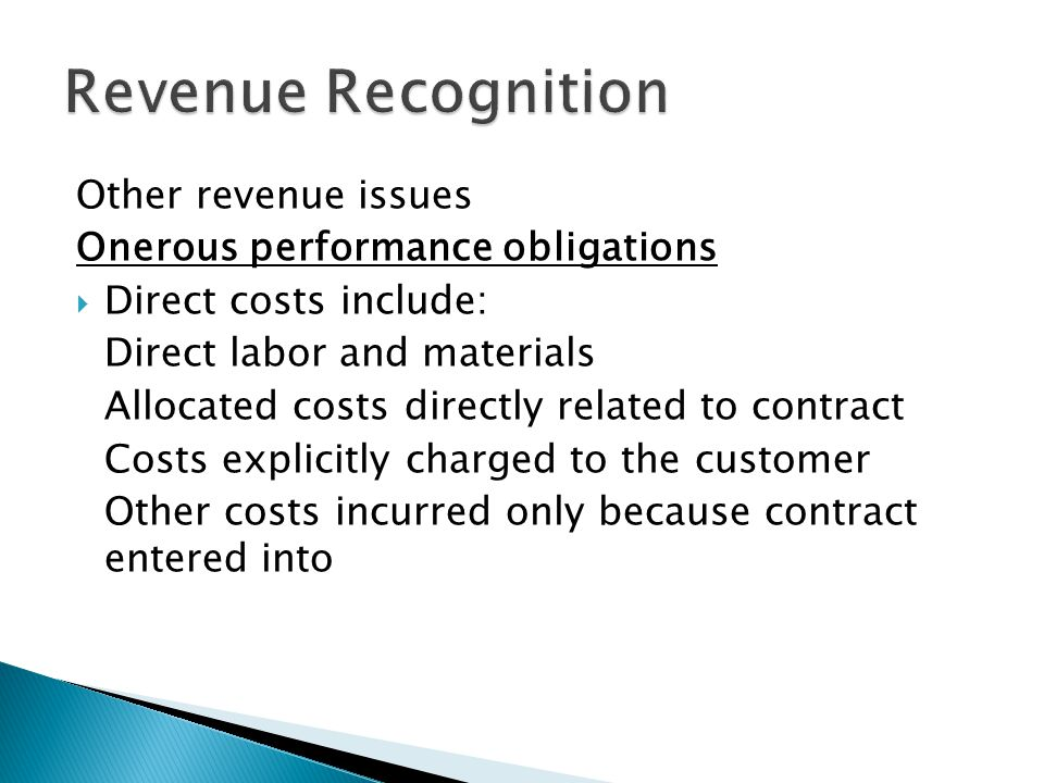 Other revenue issues Onerous performance obligations Direct costs include: Direct labor and materials Allocated costs directly related to contract Costs explicitly charged to the customer Other costs incurred only because contract entered into