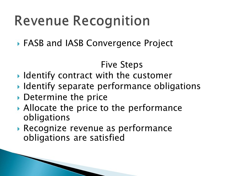 FASB and IASB Convergence Project Five Steps Identify contract with the customer Identify separate performance obligations Determine the price Allocate the price to the performance obligations Recognize revenue as performance obligations are satisfied