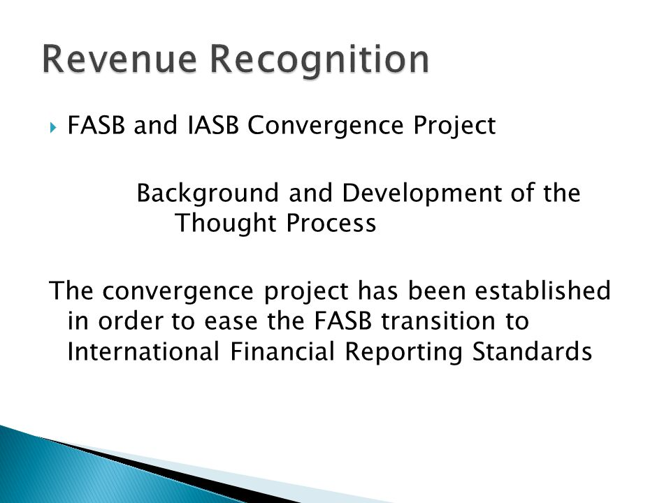 FASB and IASB Convergence Project Background and Development of the Thought Process The convergence project has been established in order to ease the FASB transition to International Financial Reporting Standards