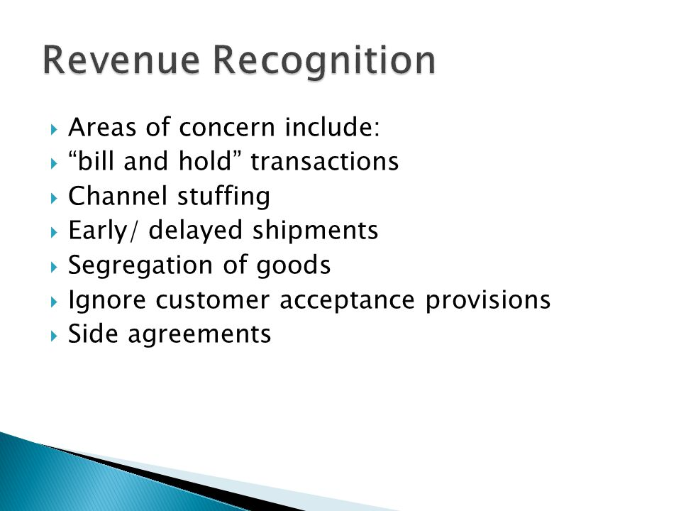 Areas of concern include: bill and hold transactions Channel stuffing Early/ delayed shipments Segregation of goods Ignore customer acceptance provisions Side agreements