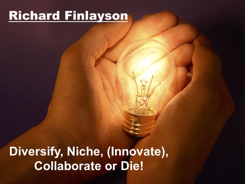 Richard Finlayson Diversify, Niche, (Innovate), Collaborate or Die!