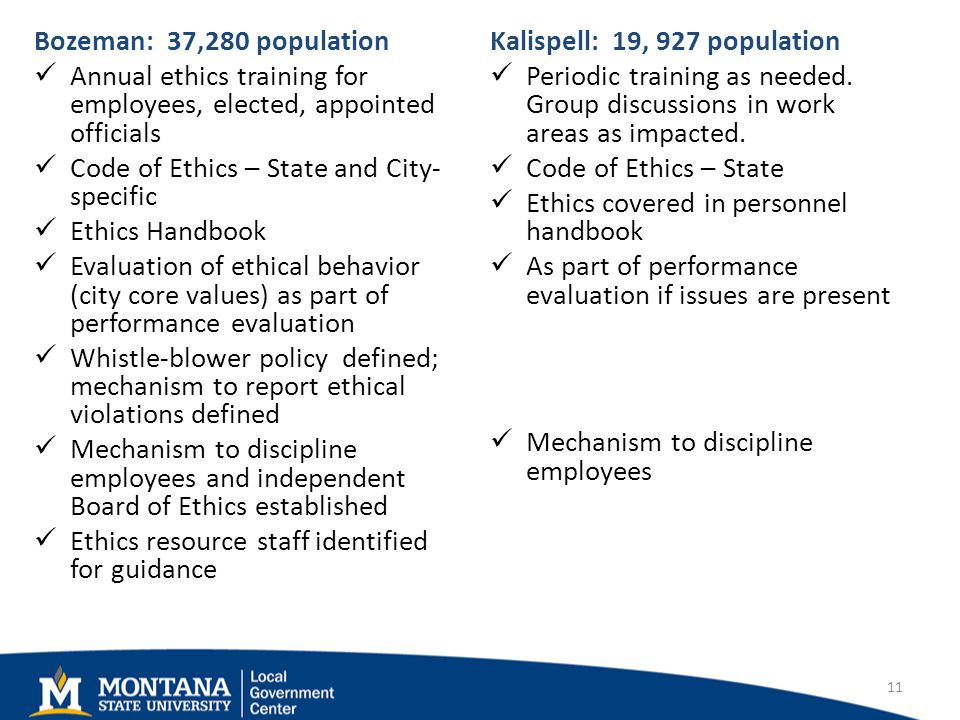 Bozeman: 37,280 population Annual ethics training for employees, elected, appointed officials Code of Ethics – State and City- specific Ethics Handbook Evaluation of ethical behavior (city core values) as part of performance evaluation Whistle-blower policy defined; mechanism to report ethical violations defined Mechanism to discipline employees and independent Board of Ethics established Ethics resource staff identified for guidance Kalispell: 19, 927 population Periodic training as needed.