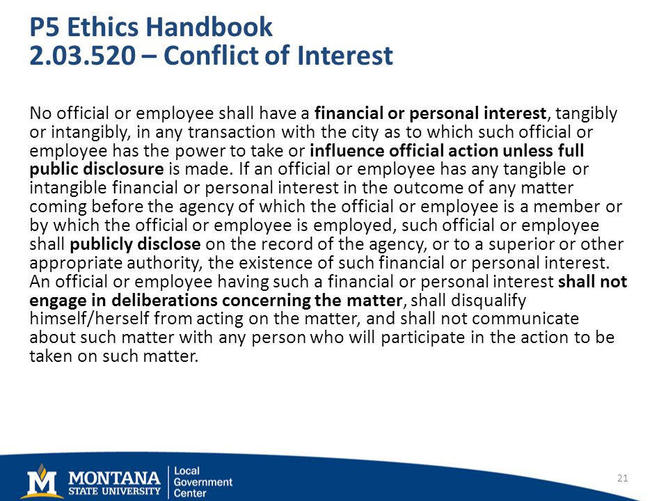 P5 Ethics Handbook – Conflict of Interest No official or employee shall have a financial or personal interest, tangibly or intangibly, in any transaction with the city as to which such official or employee has the power to take or influence official action unless full public disclosure is made.