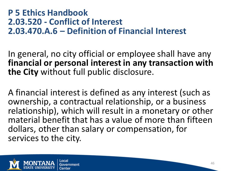 P 5 Ethics Handbook Conflict of Interest A.6 – Definition of Financial Interest In general, no city official or employee shall have any financial or personal interest in any transaction with the City without full public disclosure.