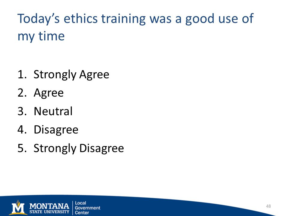Todays ethics training was a good use of my time 1.Strongly Agree 2.Agree 3.Neutral 4.Disagree 5.Strongly Disagree 48