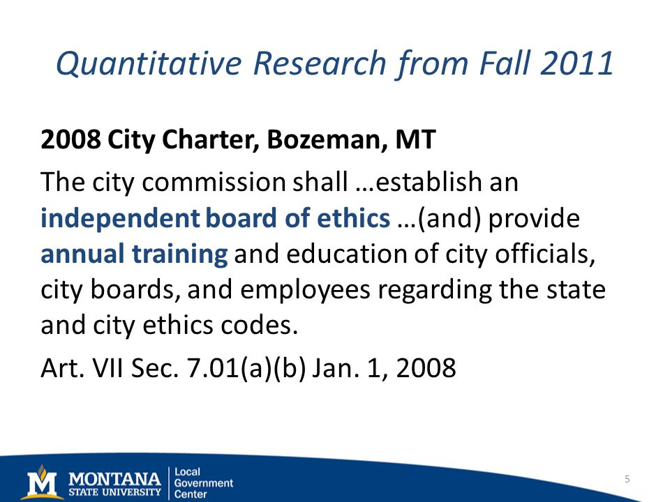 Quantitative Research from Fall 2011 2008 City Charter, Bozeman, MT The city commission shall …establish an independent board of ethics …(and) provide annual training and education of city officials, city boards, and employees regarding the state and city ethics codes.