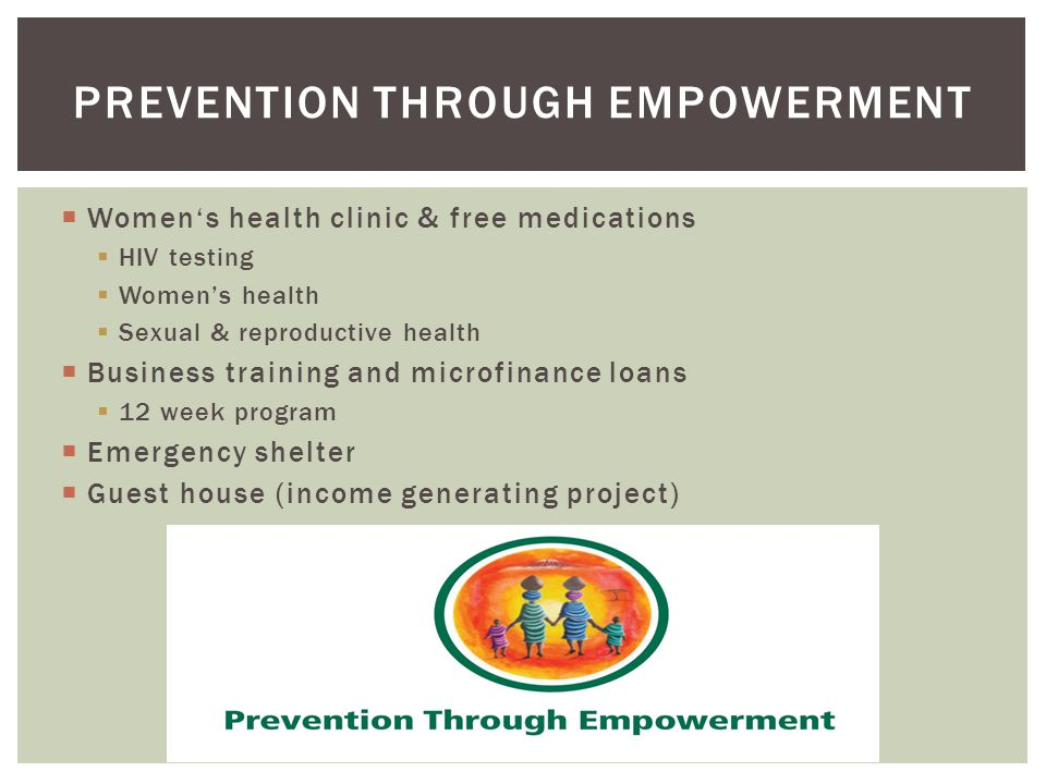 Womens health clinic & free medications HIV testing Womens health Sexual & reproductive health Business training and microfinance loans 12 week program Emergency shelter Guest house (income generating project) PREVENTION THROUGH EMPOWERMENT