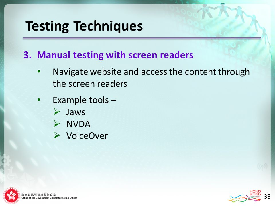 Testing Techniques 3.Manual testing with screen readers Navigate website and access the content through the screen readers Example tools – Jaws NVDA VoiceOver 33
