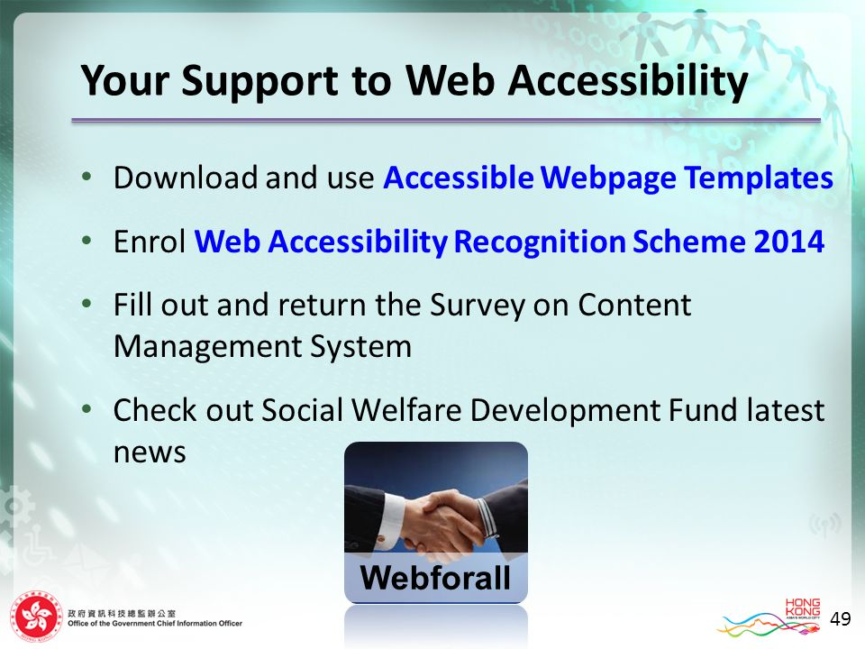Download and use Accessible Webpage Templates Enrol Web Accessibility Recognition Scheme 2014 Fill out and return the Survey on Content Management System Check out Social Welfare Development Fund latest news Your Support to Web Accessibility 49 Webforall