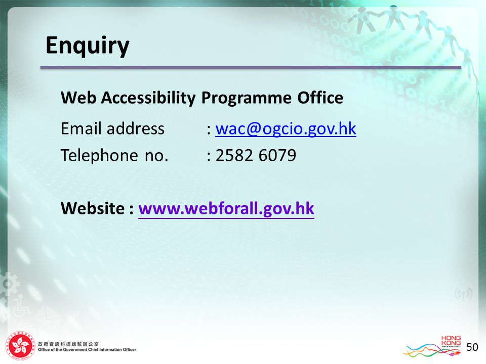 Enquiry Web Accessibility Programme Office Email address: wac@ogcio.gov.hkwac@ogcio.gov.hk Telephone no.: 2582 6079 Website : www.webforall.gov.hk 50