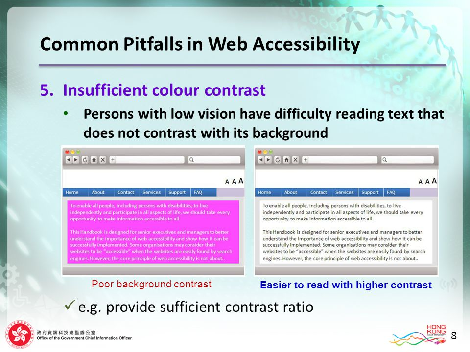 8 5.Insufficient colour contrast Persons with low vision have difficulty reading text that does not contrast with its background Poor background contrast Easier to read with higher contrast e.g.
