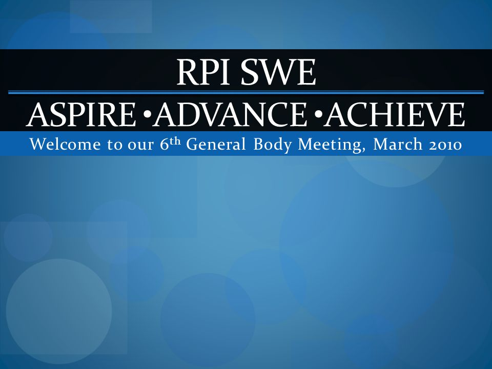 Welcome to our 6 th General Body Meeting, March 2010 RPI SWE ASPIRE ADVANCE ACHIEVE