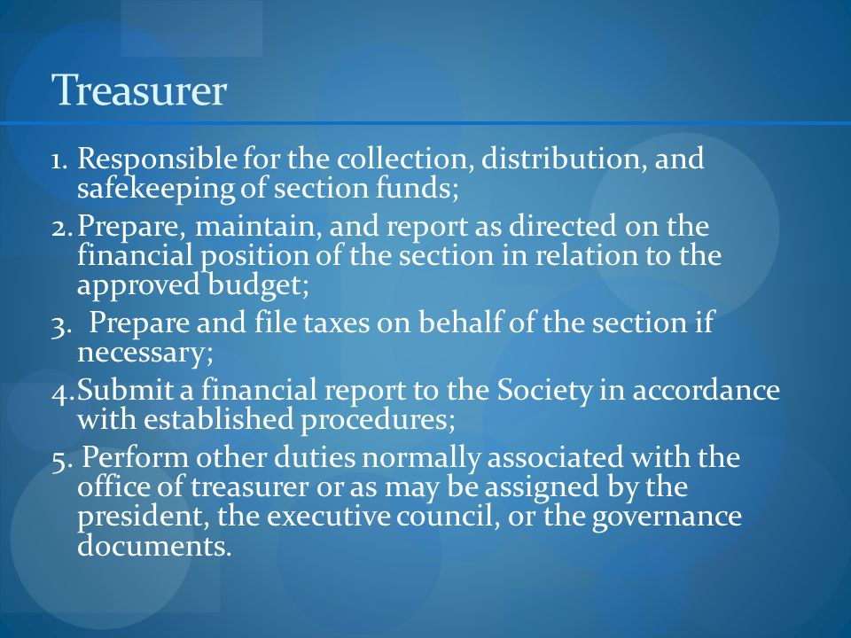 Treasurer 1.Responsible for the collection, distribution, and safekeeping of section funds; 2.Prepare, maintain, and report as directed on the financial position of the section in relation to the approved budget; 3.