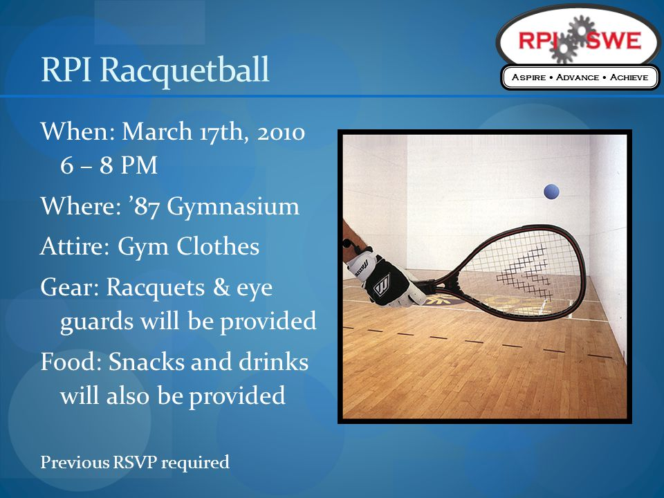RPI Racquetball When: March 17th, 2010 6 – 8 PM Where: 87 Gymnasium Attire: Gym Clothes Gear: Racquets & eye guards will be provided Food: Snacks and drinks will also be provided Previous RSVP required Aspire Advance Achieve