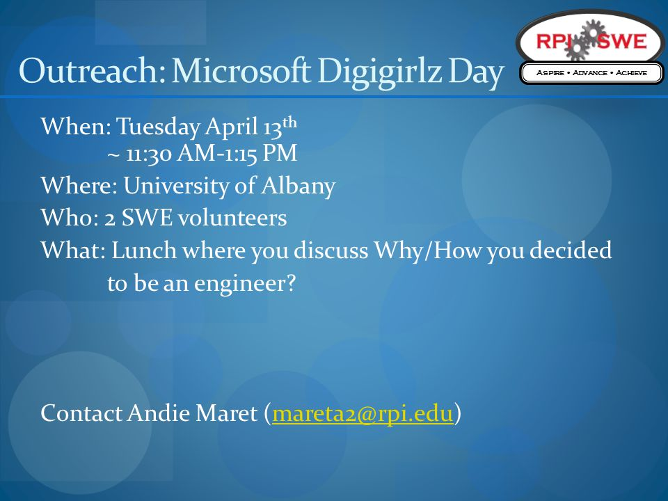 Outreach: Microsoft Digigirlz Day When: Tuesday April 13 th ~ 11:30 AM-1:15 PM Where: University of Albany Who: 2 SWE volunteers What: Lunch where you discuss Why/How you decided to be an engineer.