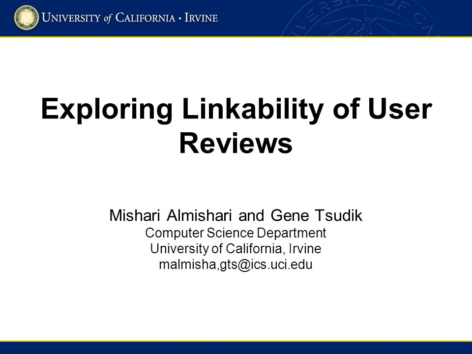 Exploring Linkability of User Reviews Mishari Almishari and Gene Tsudik Computer Science Department University of California, Irvine malmisha,gts@ics.uci.edu