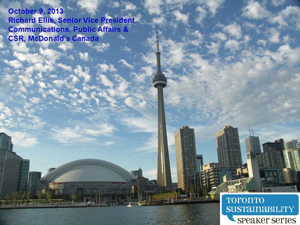 October 9, 2013 Richard Ellis, Senior Vice President, Communications, Public Affairs & CSR, McDonalds Canada