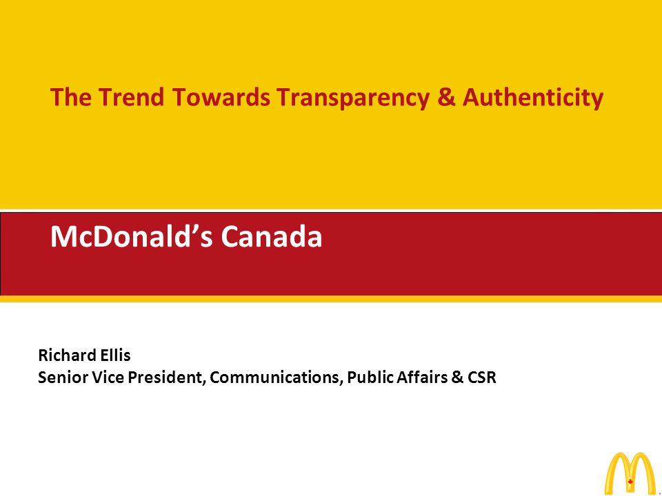 The Trend Towards Transparency & Authenticity McDonalds Canada Richard Ellis Senior Vice President, Communications, Public Affairs & CSR