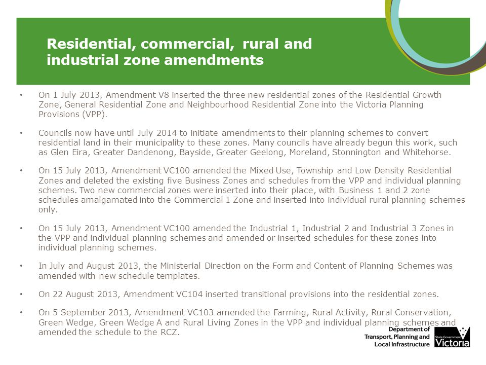 On 1 July 2013, Amendment V8 inserted the three new residential zones of the Residential Growth Zone, General Residential Zone and Neighbourhood Resid