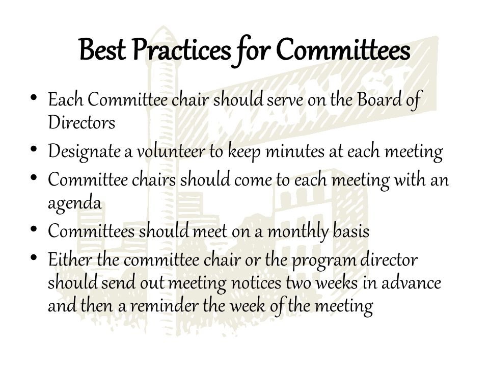 Each Committee chair should serve on the Board of Directors Designate a volunteer to keep minutes at each meeting Committee chairs should come to each meeting with an agenda Committees should meet on a monthly basis Either the committee chair or the program director should send out meeting notices two weeks in advance and then a reminder the week of the meeting