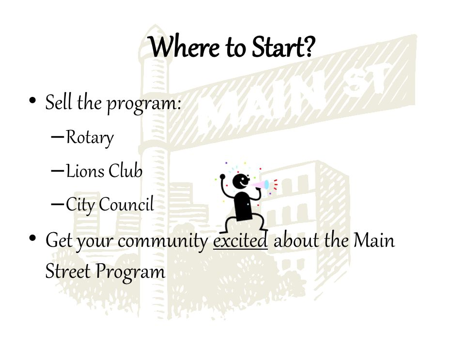 Sell the program: – Rotary – Lions Club – City Council Get your community excited about the Main Street Program