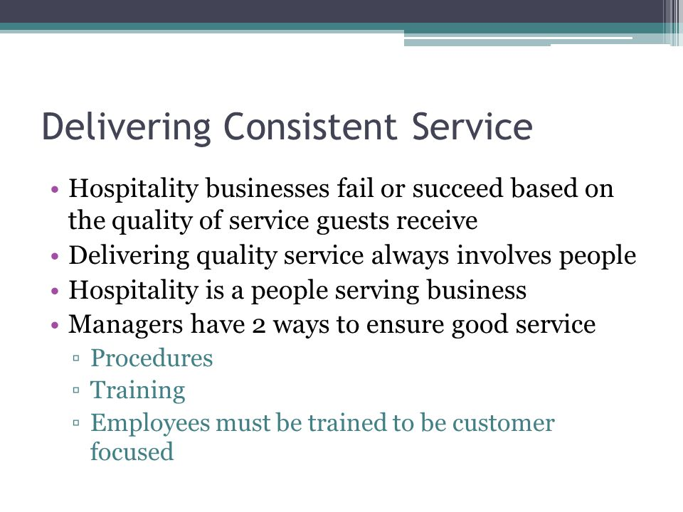 Delivering Consistent Service Hospitality businesses fail or succeed based on the quality of service guests receive Delivering quality service always
