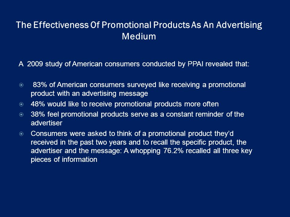 The Effectiveness Of Promotional Products As An Advertising Medium A 2009 study of American consumers conducted by PPAI revealed that: 83% of American consumers surveyed like receiving a promotional product with an advertising message 48% would like to receive promotional products more often 38% feel promotional products serve as a constant reminder of the advertiser Consumers were asked to think of a promotional product theyd received in the past two years and to recall the specific product, the advertiser and the message: A whopping 76.2% recalled all three key pieces of information