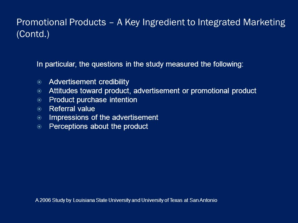 Promotional Products – A Key Ingredient to Integrated Marketing (Contd.) In particular, the questions in the study measured the following: Advertisement credibility Attitudes toward product, advertisement or promotional product Product purchase intention Referral value Impressions of the advertisement Perceptions about the product A 2006 Study by Louisiana State University and University of Texas at San Antonio