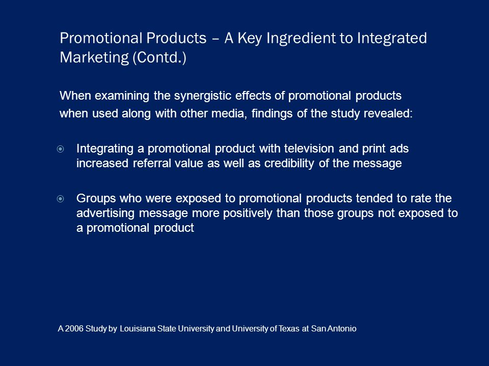 Promotional Products – A Key Ingredient to Integrated Marketing (Contd.) When examining the synergistic effects of promotional products when used along with other media, findings of the study revealed: Integrating a promotional product with television and print ads increased referral value as well as credibility of the message Groups who were exposed to promotional products tended to rate the advertising message more positively than those groups not exposed to a promotional product A 2006 Study by Louisiana State University and University of Texas at San Antonio