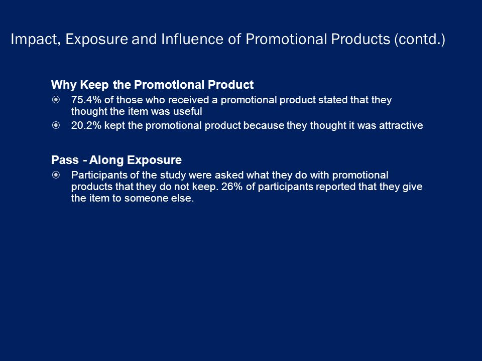 Impact, Exposure and Influence of Promotional Products (contd.) Why Keep the Promotional Product 75.4% of those who received a promotional product stated that they thought the item was useful 20.2% kept the promotional product because they thought it was attractive Pass - Along Exposure Participants of the study were asked what they do with promotional products that they do not keep.