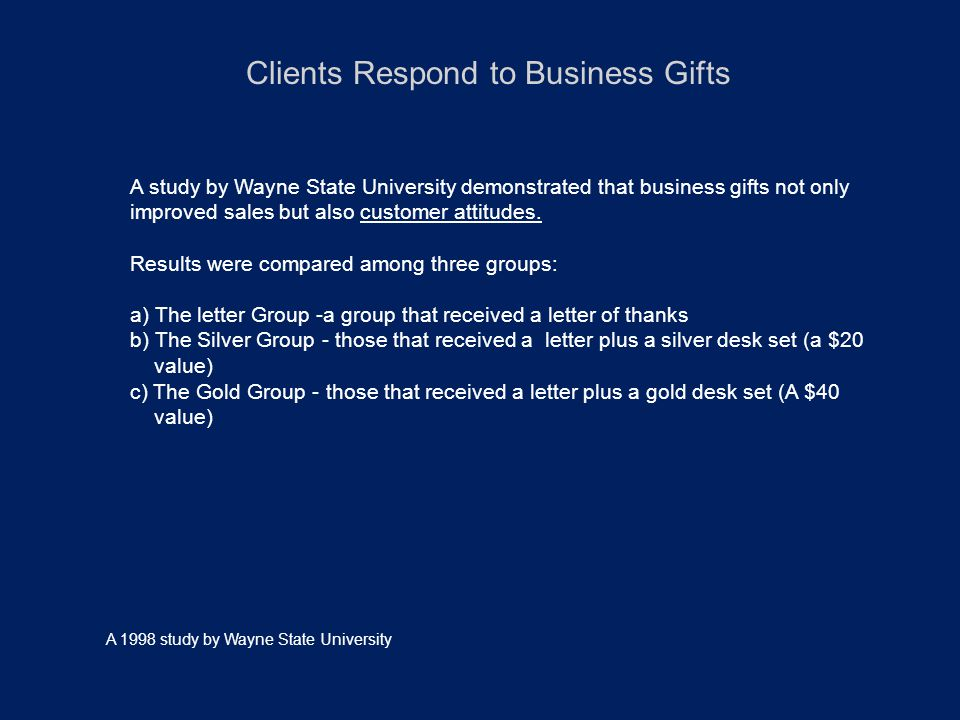 Clients Respond to Business Gifts A study by Wayne State University demonstrated that business gifts not only improved sales but also customer attitudes.