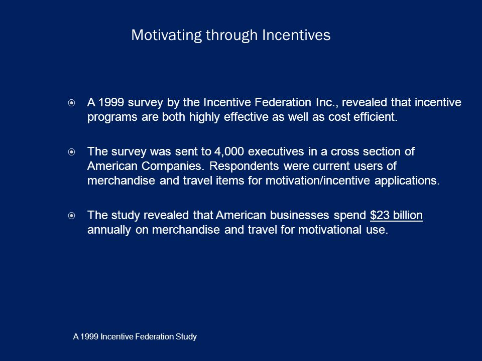 Motivating through Incentives A 1999 survey by the Incentive Federation Inc., revealed that incentive programs are both highly effective as well as cost efficient.