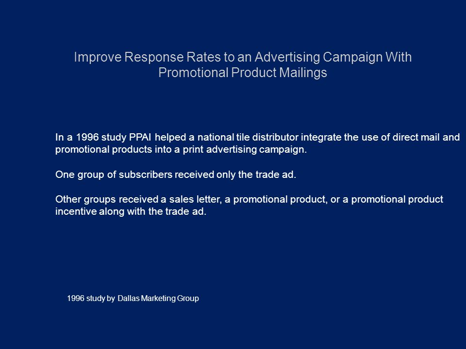 Improve Response Rates to an Advertising Campaign With Promotional Product Mailings In a 1996 study PPAI helped a national tile distributor integrate the use of direct mail and promotional products into a print advertising campaign.