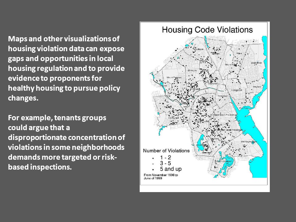 Maps and other visualizations of housing violation data can expose gaps and opportunities in local housing regulation and to provide evidence to proponents for healthy housing to pursue policy changes.