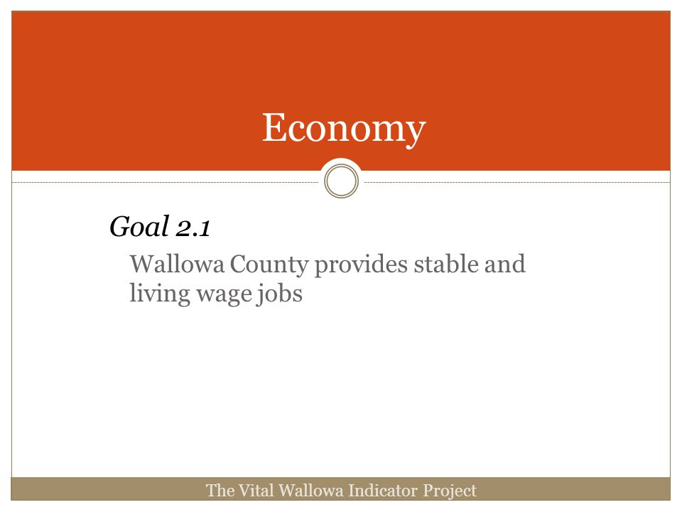 Goal 2.1 Wallowa County provides stable and living wage jobs Economy The Vital Wallowa Indicator Project