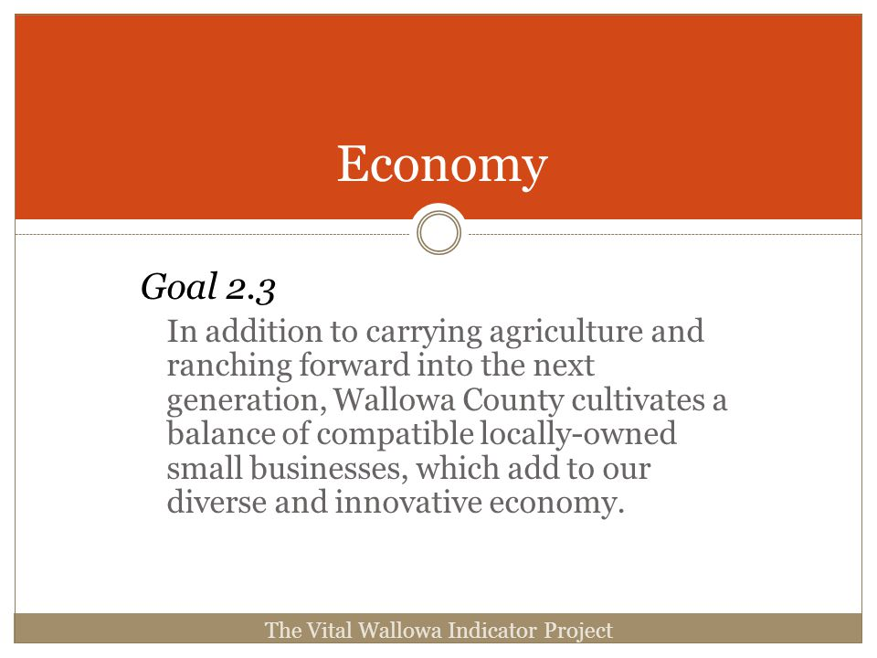 Goal 2.3 In addition to carrying agriculture and ranching forward into the next generation, Wallowa County cultivates a balance of compatible locally-owned small businesses, which add to our diverse and innovative economy.
