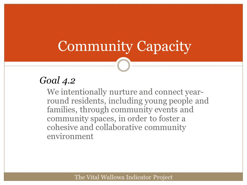 Community Capacity Goal 4.2 We intentionally nurture and connect year- round residents, including young people and families, through community events and community spaces, in order to foster a cohesive and collaborative community environment The Vital Wallowa Indicator Project