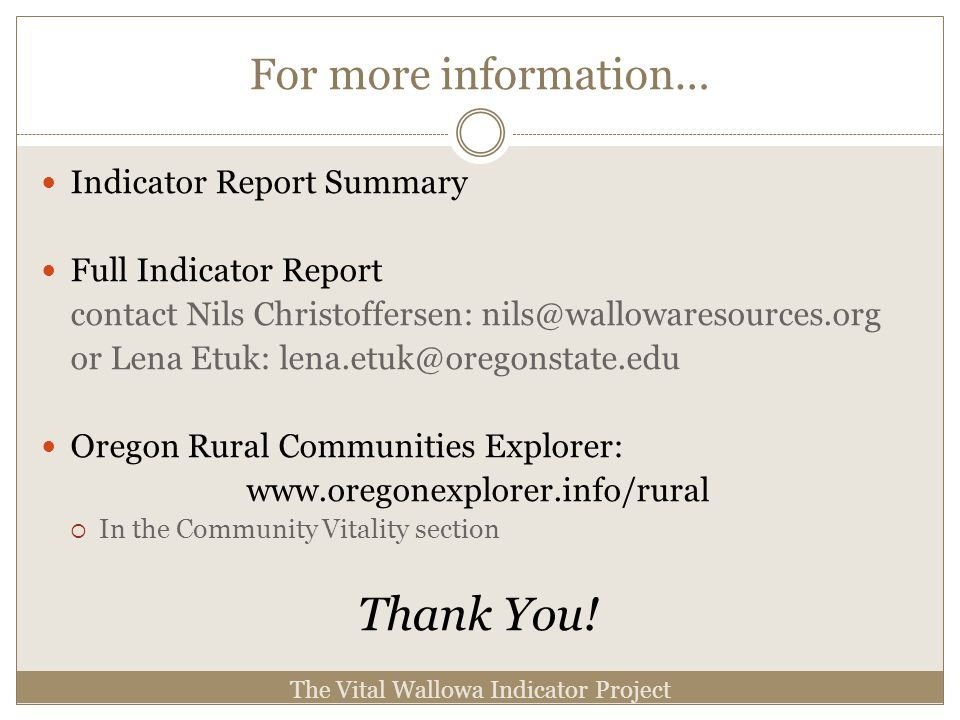 For more information… Indicator Report Summary Full Indicator Report contact Nils Christoffersen: nils@wallowaresources.org or Lena Etuk: lena.etuk@oregonstate.edu Oregon Rural Communities Explorer: www.oregonexplorer.info/rural In the Community Vitality section Thank You.