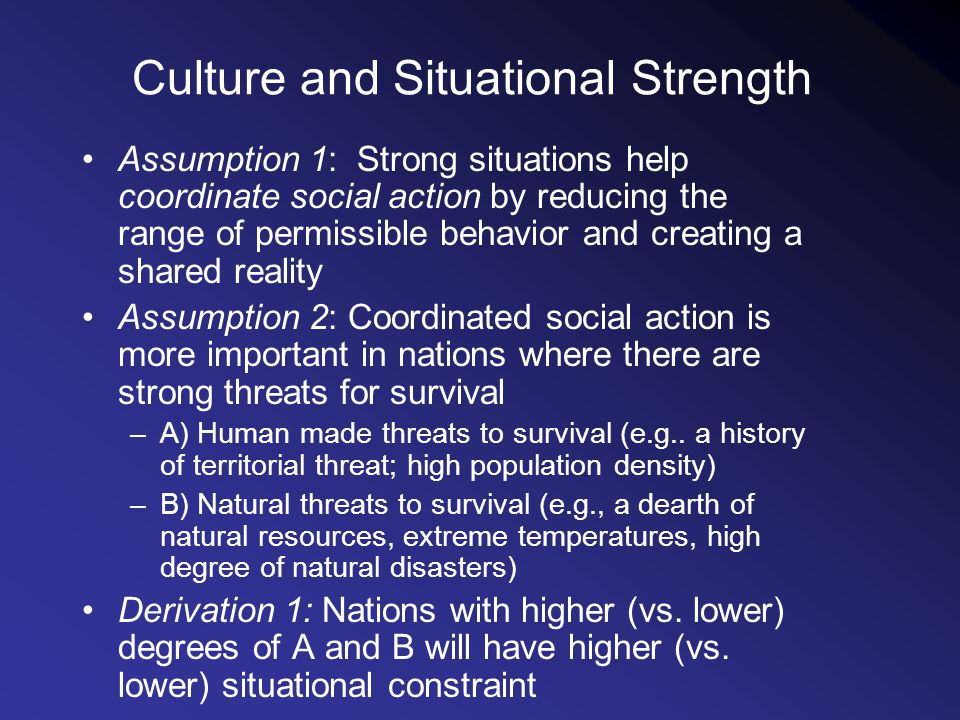 Culture and Situational Strength Assumption 1: Strong situations help coordinate social action by reducing the range of permissible behavior and creating a shared reality Assumption 2: Coordinated social action is more important in nations where there are strong threats for survival –A) Human made threats to survival (e.g..