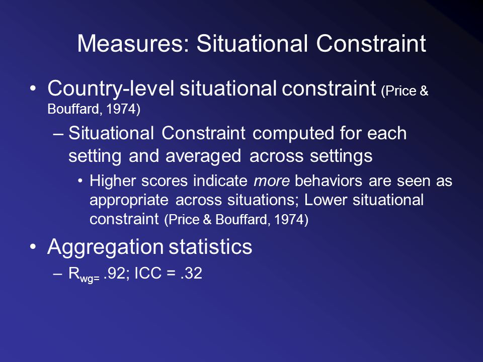 Measures: Situational Constraint Country-level situational constraint (Price & Bouffard, 1974) –Situational Constraint computed for each setting and averaged across settings Higher scores indicate more behaviors are seen as appropriate across situations; Lower situational constraint (Price & Bouffard, 1974) Aggregation statistics –R wg=.92; ICC =.32