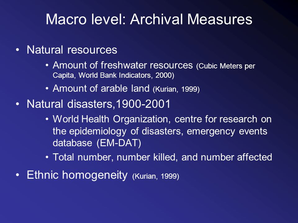 Macro level: Archival Measures Natural resources Amount of freshwater resources (Cubic Meters per Capita, World Bank Indicators, 2000) Amount of arable land (Kurian, 1999) Natural disasters,1900-2001 World Health Organization, centre for research on the epidemiology of disasters, emergency events database (EM-DAT) Total number, number killed, and number affected Ethnic homogeneity (Kurian, 1999)