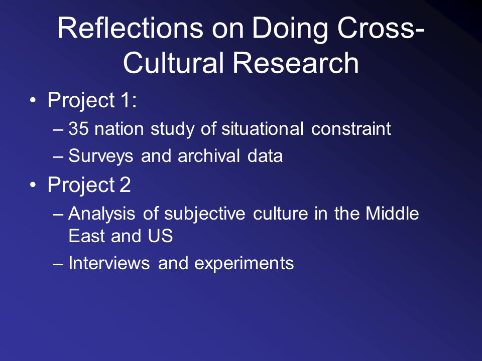 Reflections on Doing Cross- Cultural Research Project 1: –35 nation study of situational constraint –Surveys and archival data Project 2 –Analysis of subjective culture in the Middle East and US –Interviews and experiments