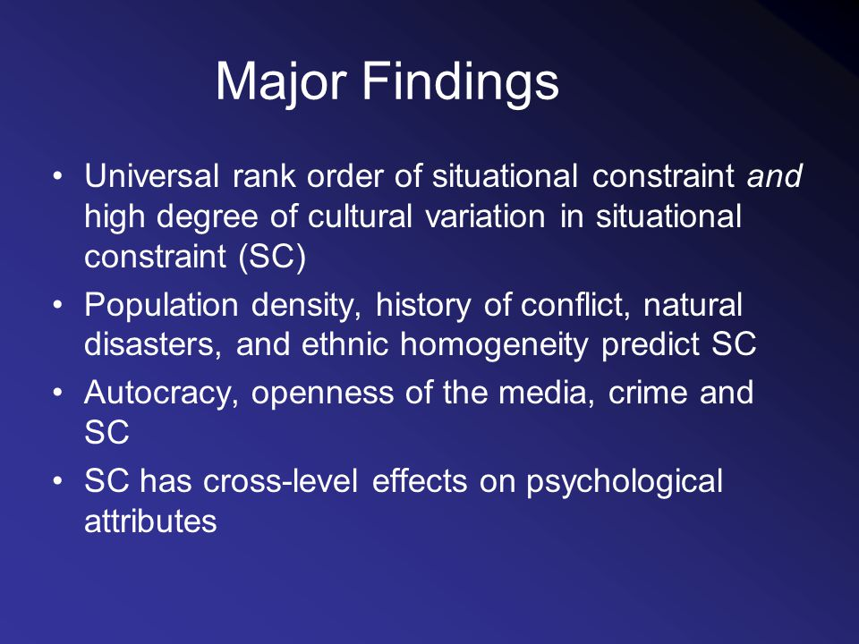 Major Findings Universal rank order of situational constraint and high degree of cultural variation in situational constraint (SC) Population density, history of conflict, natural disasters, and ethnic homogeneity predict SC Autocracy, openness of the media, crime and SC SC has cross-level effects on psychological attributes