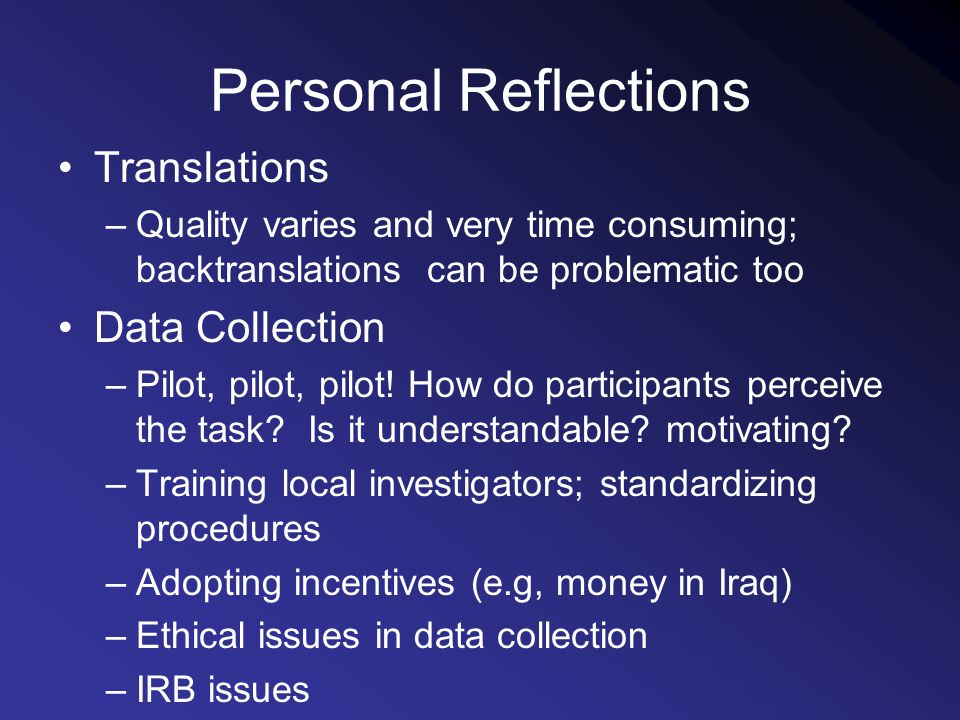 Personal Reflections Translations –Quality varies and very time consuming; backtranslations can be problematic too Data Collection –Pilot, pilot, pilot.