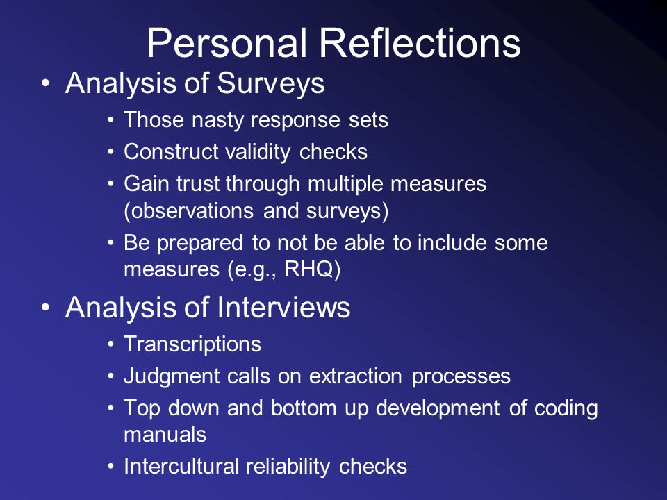 Personal Reflections Analysis of Surveys Those nasty response sets Construct validity checks Gain trust through multiple measures (observations and surveys) Be prepared to not be able to include some measures (e.g., RHQ) Analysis of Interviews Transcriptions Judgment calls on extraction processes Top down and bottom up development of coding manuals Intercultural reliability checks