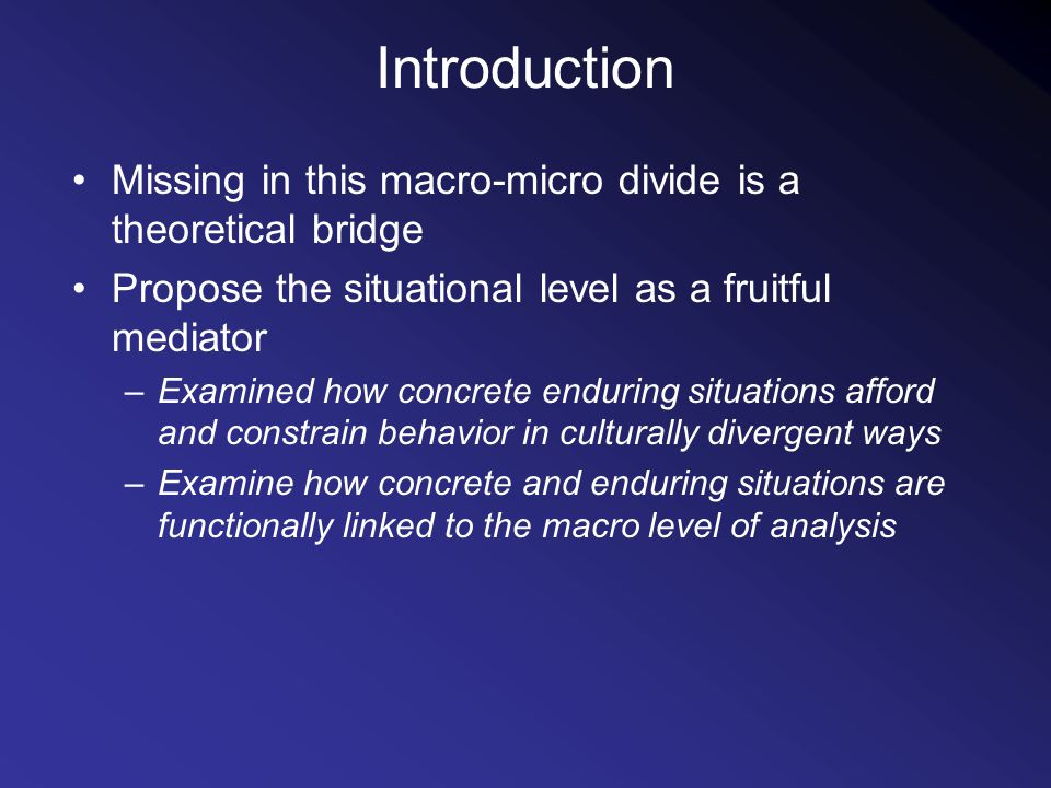 Introduction Missing in this macro-micro divide is a theoretical bridge Propose the situational level as a fruitful mediator –Examined how concrete enduring situations afford and constrain behavior in culturally divergent ways –Examine how concrete and enduring situations are functionally linked to the macro level of analysis