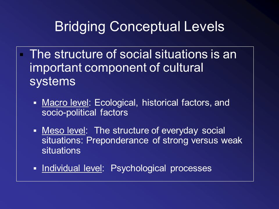 Bridging Conceptual Levels The structure of social situations is an important component of cultural systems Macro level: Ecological, historical factors, and socio-political factors Meso level: The structure of everyday social situations: Preponderance of strong versus weak situations Individual level: Psychological processes