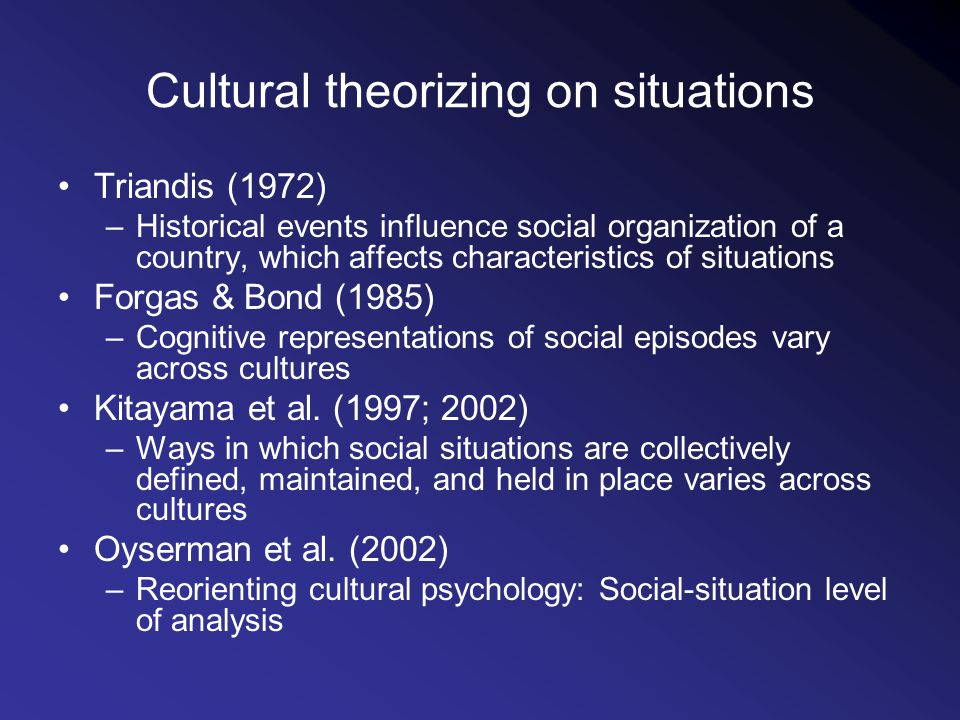 Cultural theorizing on situations Triandis (1972) –Historical events influence social organization of a country, which affects characteristics of situations Forgas & Bond (1985) –Cognitive representations of social episodes vary across cultures Kitayama et al.