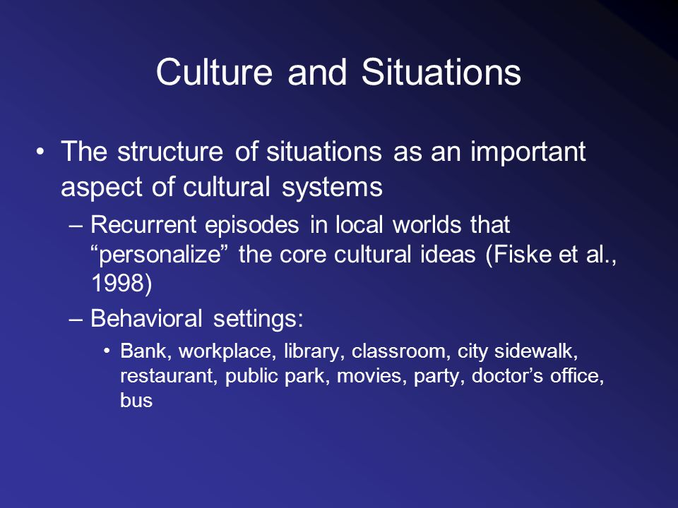 Culture and Situations The structure of situations as an important aspect of cultural systems –Recurrent episodes in local worlds that personalize the core cultural ideas (Fiske et al., 1998) –Behavioral settings: Bank, workplace, library, classroom, city sidewalk, restaurant, public park, movies, party, doctors office, bus