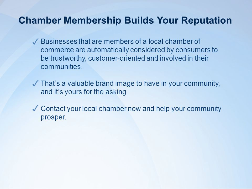 Businesses that are members of a local chamber of commerce are automatically considered by consumers to be trustworthy, customer-oriented and involved in their communities.